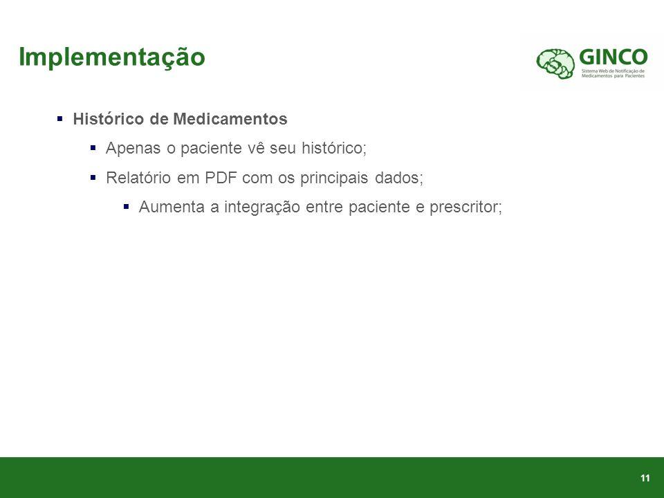 Implementação Histórico de Medicamentos Apenas o paciente vê seu histórico; Relatório em PDF com os principais dados; Aumenta a integração entre paciente e prescritor; 11