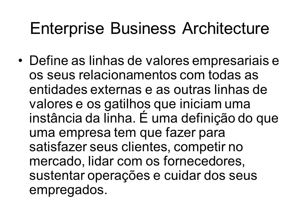 Enterprise Business Architecture Define as linhas de valores empresariais e os seus relacionamentos com todas as entidades externas e as outras linhas de valores e os gatilhos que iniciam uma instância da linha.