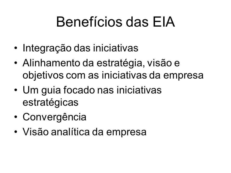 Benefícios das EIA Integração das iniciativas Alinhamento da estratégia, visão e objetivos com as iniciativas da empresa Um guia focado nas iniciativas estratégicas Convergência Visão analítica da empresa