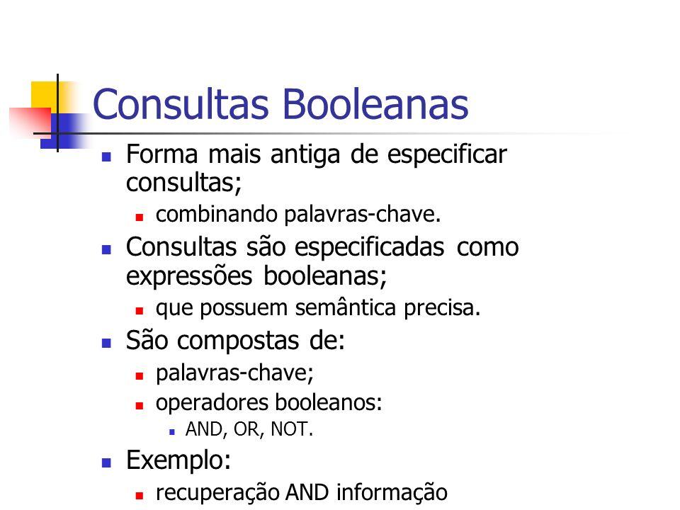 Consultas Booleanas Forma mais antiga de especificar consultas; combinando palavras-chave. Consultas são especificadas como expressões booleanas; que