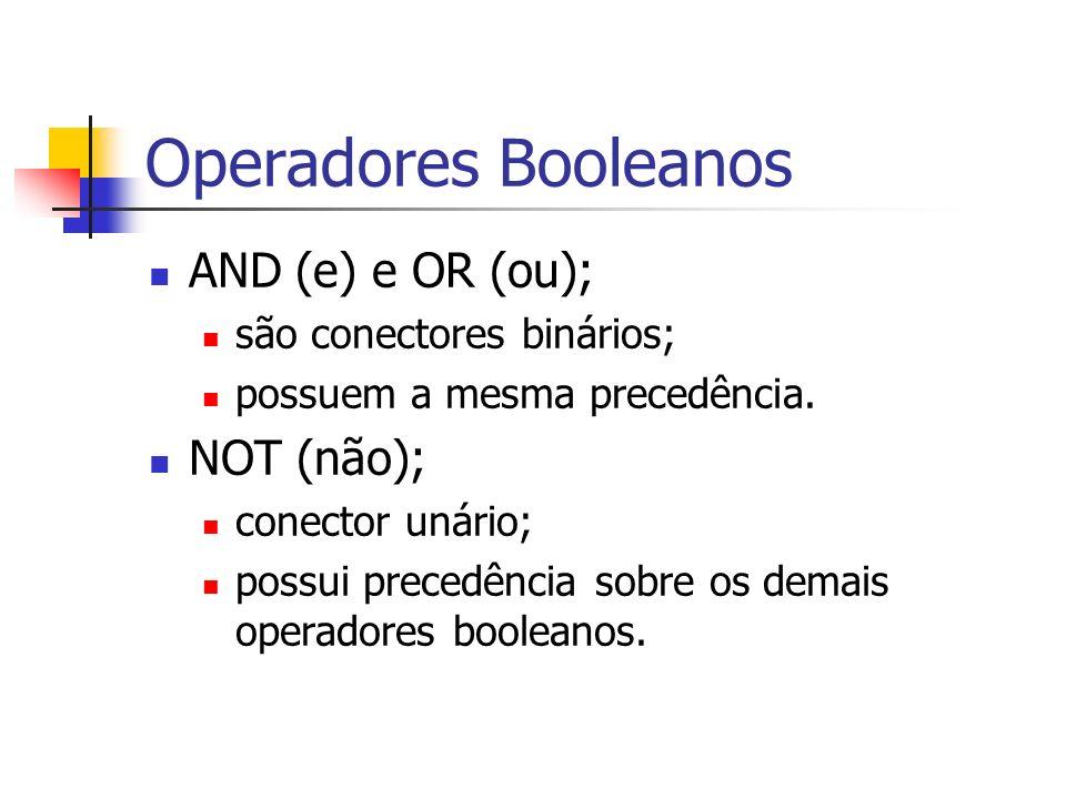 Operadores Booleanos AND (e) e OR (ou); são conectores binários; possuem a mesma precedência. NOT (não); conector unário; possui precedência sobre os