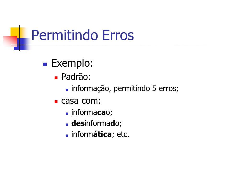 Permitindo Erros Exemplo: Padrão: informação, permitindo 5 erros; casa com: informacao; desinformado; informática; etc.