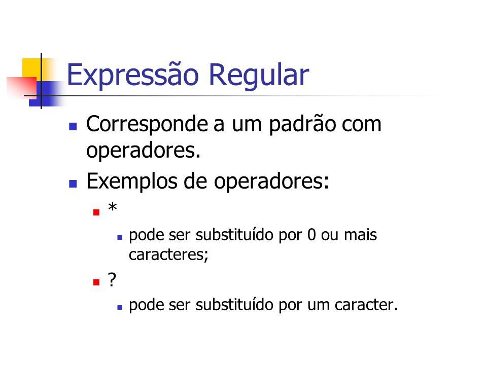 Expressão Regular Corresponde a um padrão com operadores. Exemplos de operadores: * pode ser substituído por 0 ou mais caracteres; ? pode ser substitu