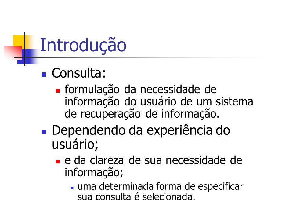 Introdução Consulta: formulação da necessidade de informação do usuário de um sistema de recuperação de informação. Dependendo da experiência do usuár