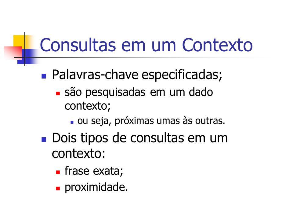 Consultas em um Contexto Palavras-chave especificadas; são pesquisadas em um dado contexto; ou seja, próximas umas às outras. Dois tipos de consultas