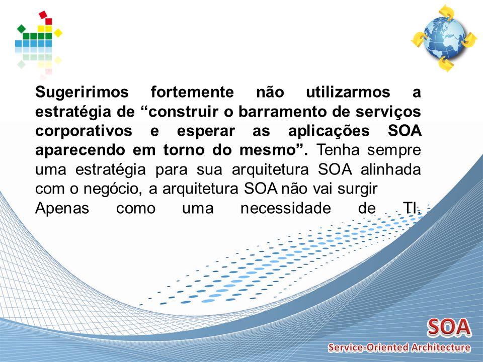 Sugeririmos fortemente não utilizarmos a estratégia de construir o barramento de serviços corporativos e esperar as aplicações SOA aparecendo em torno