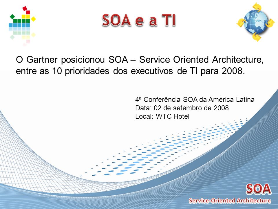 O Gartner posicionou SOA – Service Oriented Architecture, entre as 10 prioridades dos executivos de TI para 2008.