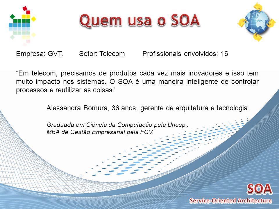 Empresa: GVT. Em telecom, precisamos de produtos cada vez mais inovadores e isso tem muito impacto nos sistemas. O SOA é uma maneira inteligente de co