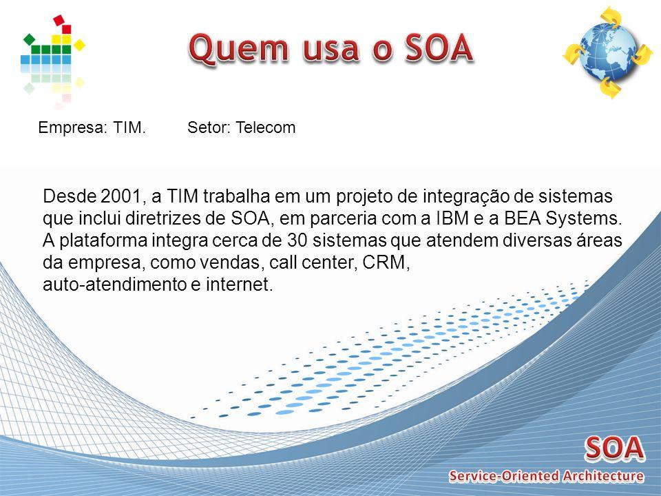 Empresa: TIM.Setor: Telecom Desde 2001, a TIM trabalha em um projeto de integração de sistemas que inclui diretrizes de SOA, em parceria com a IBM e a