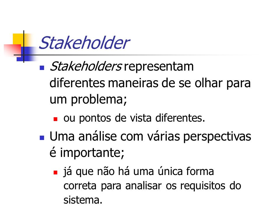Stakeholders representam diferentes maneiras de se olhar para um problema; ou pontos de vista diferentes. Uma análise com várias perspectivas é import