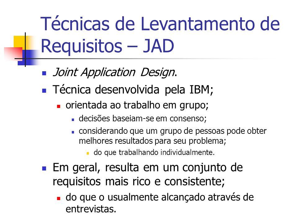Técnicas de Levantamento de Requisitos – JAD Joint Application Design. Técnica desenvolvida pela IBM; orientada ao trabalho em grupo; decisões baseiam