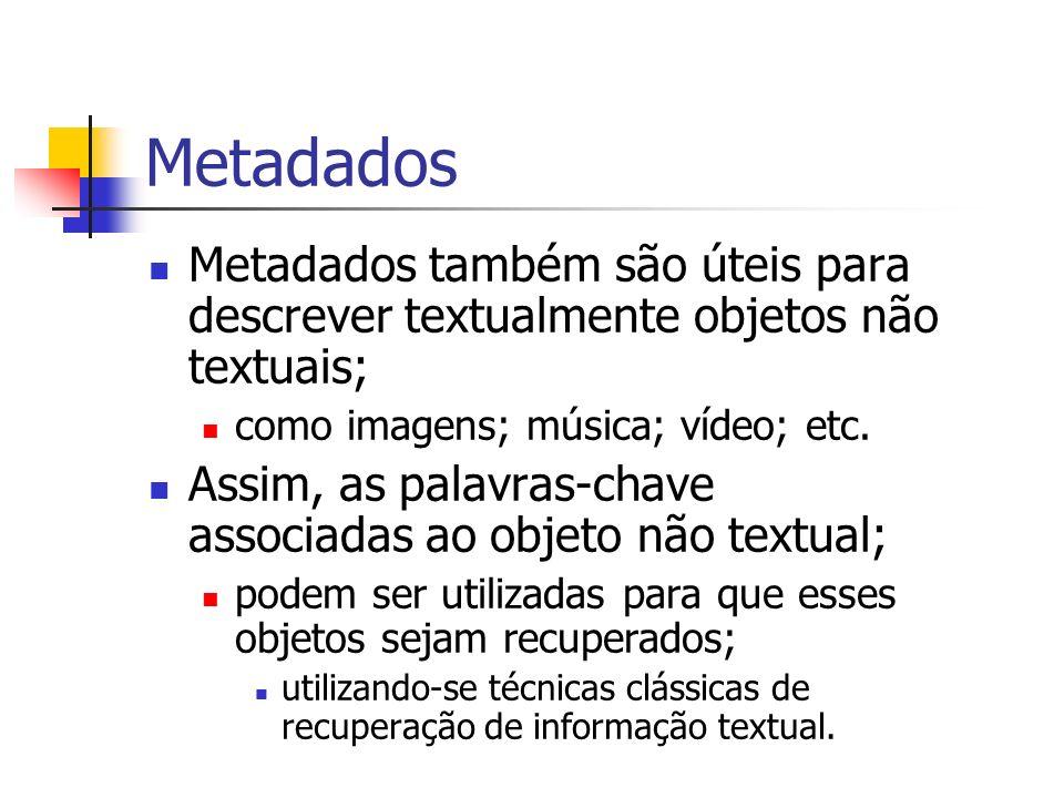 Metadados Metadados também são úteis para descrever textualmente objetos não textuais; como imagens; música; vídeo; etc. Assim, as palavras-chave asso