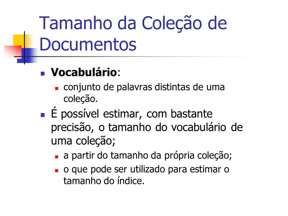 Tamanho da Coleção de Documentos Vocabulário: conjunto de palavras distintas de uma coleção. É possível estimar, com bastante precisão, o tamanho do v