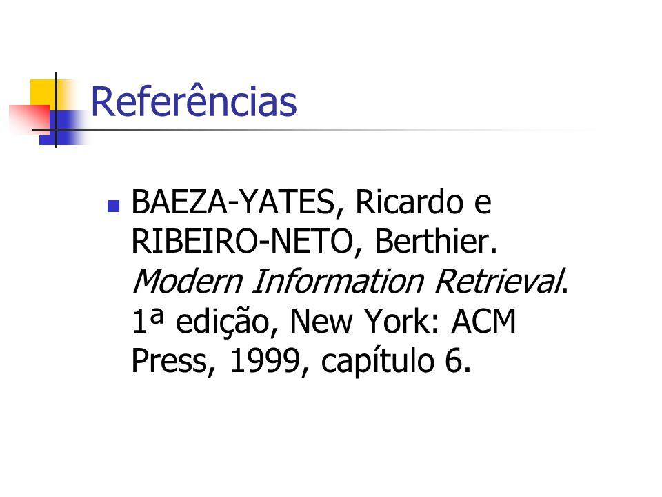 Referências BAEZA-YATES, Ricardo e RIBEIRO-NETO, Berthier. Modern Information Retrieval. 1ª edição, New York: ACM Press, 1999, capítulo 6.