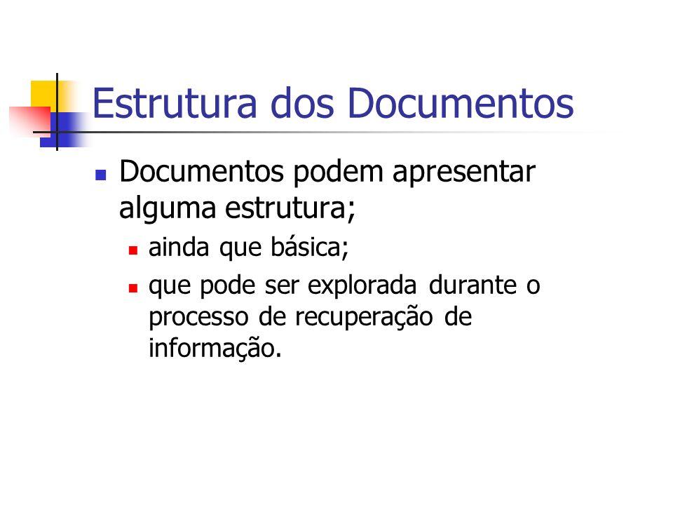 Estrutura dos Documentos Documentos podem apresentar alguma estrutura; ainda que básica; que pode ser explorada durante o processo de recuperação de i