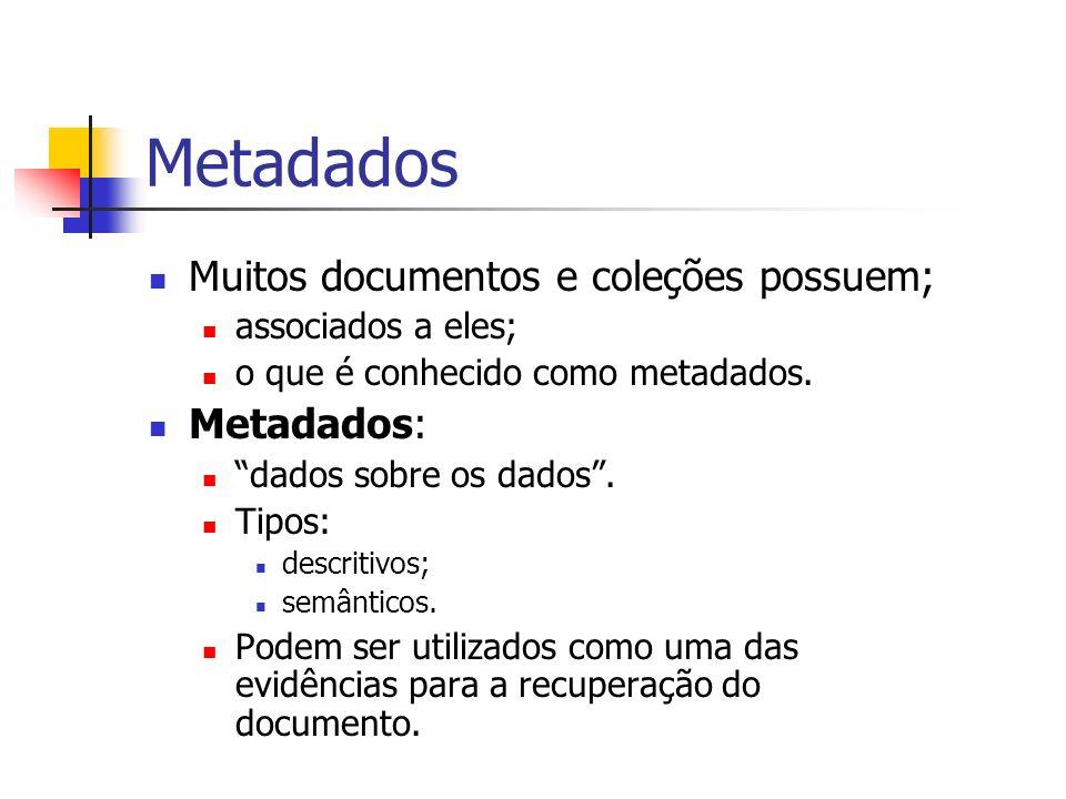 Metadados Muitos documentos e coleções possuem; associados a eles; o que é conhecido como metadados. Metadados: dados sobre os dados. Tipos: descritiv