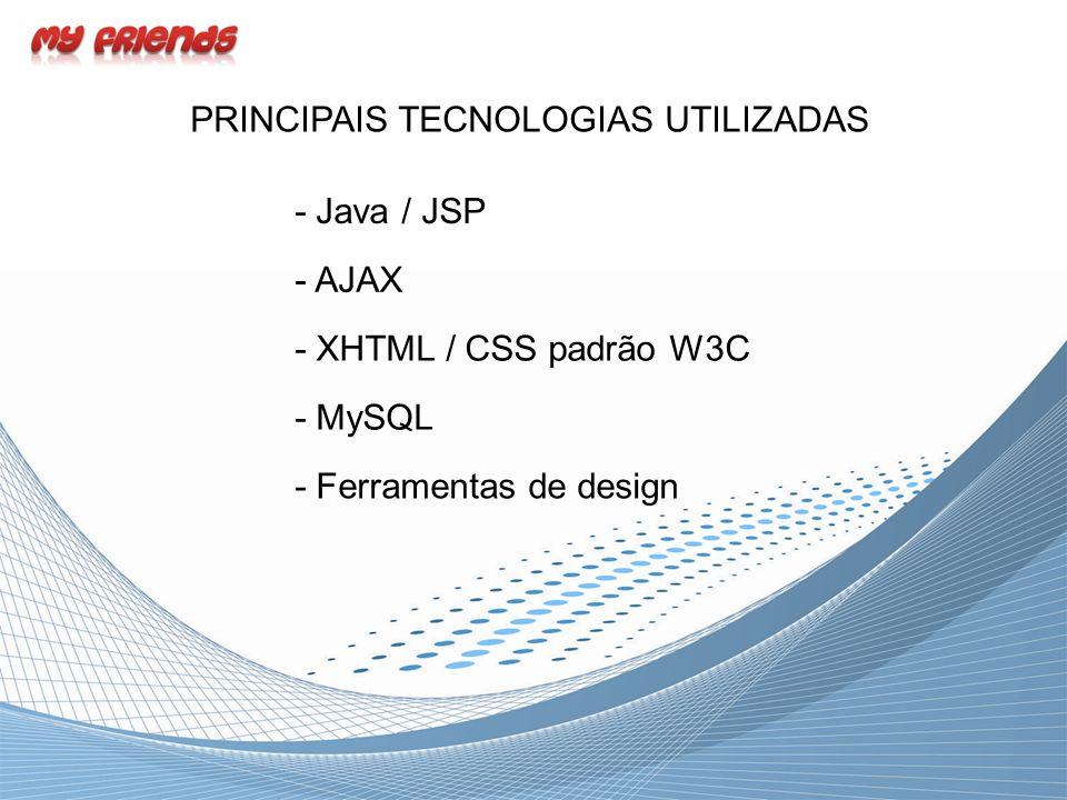 PRINCIPAIS TECNOLOGIAS UTILIZADAS - Java / JSP - AJAX - XHTML / CSS padrão W3C - Ferramentas de design - MySQL