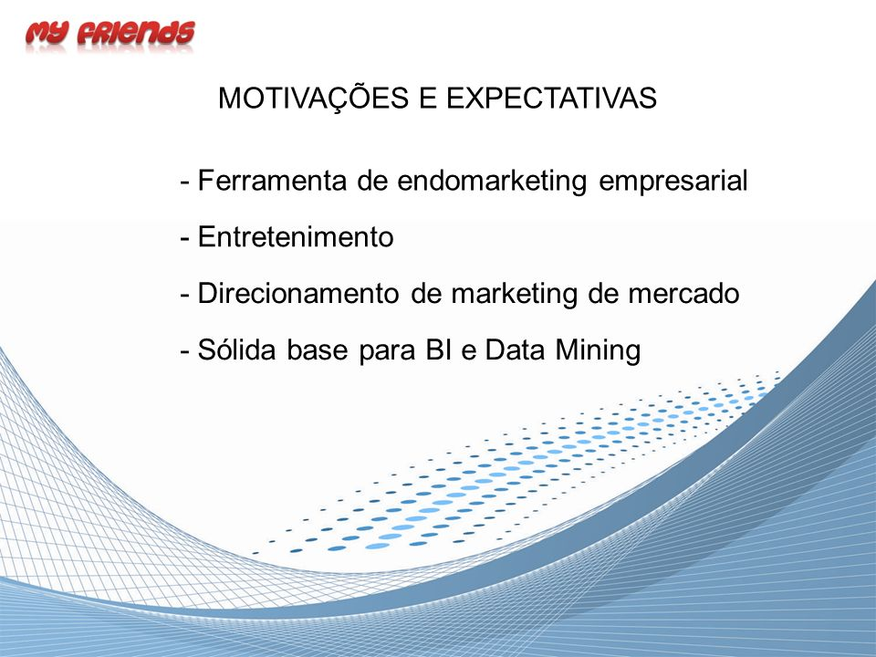 MOTIVAÇÕES E EXPECTATIVAS - Ferramenta de endomarketing empresarial - Entretenimento - Direcionamento de marketing de mercado - Sólida base para BI e Data Mining