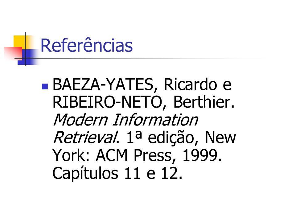 Referências BAEZA-YATES, Ricardo e RIBEIRO-NETO, Berthier. Modern Information Retrieval. 1ª edição, New York: ACM Press, 1999. Capítulos 11 e 12.