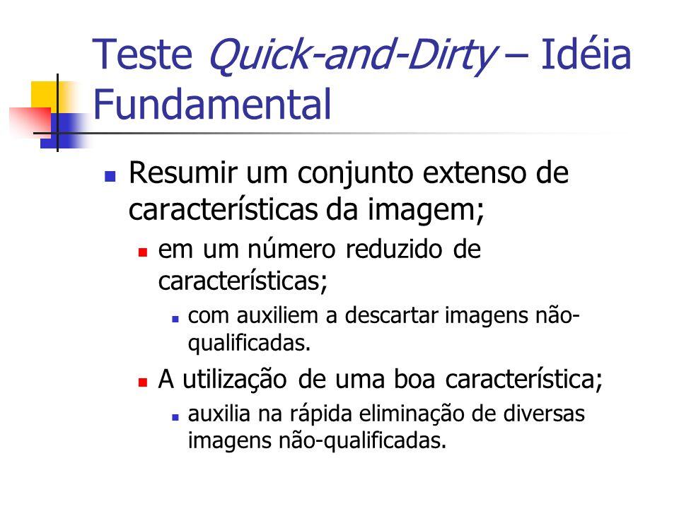 Teste Quick-and-Dirty – Idéia Fundamental Resumir um conjunto extenso de características da imagem; em um número reduzido de características; com auxi
