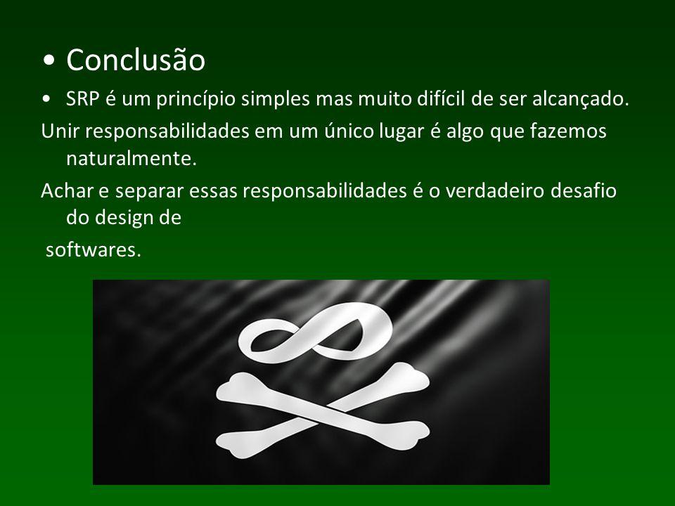 Conclusão SRP é um princípio simples mas muito difícil de ser alcançado.