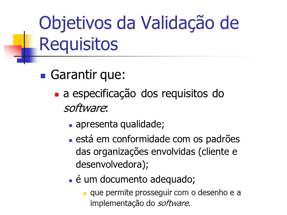 Objetivos da Validação de Requisitos Garantir que: a especificação dos requisitos do software: apresenta qualidade; está em conformidade com os padrõe