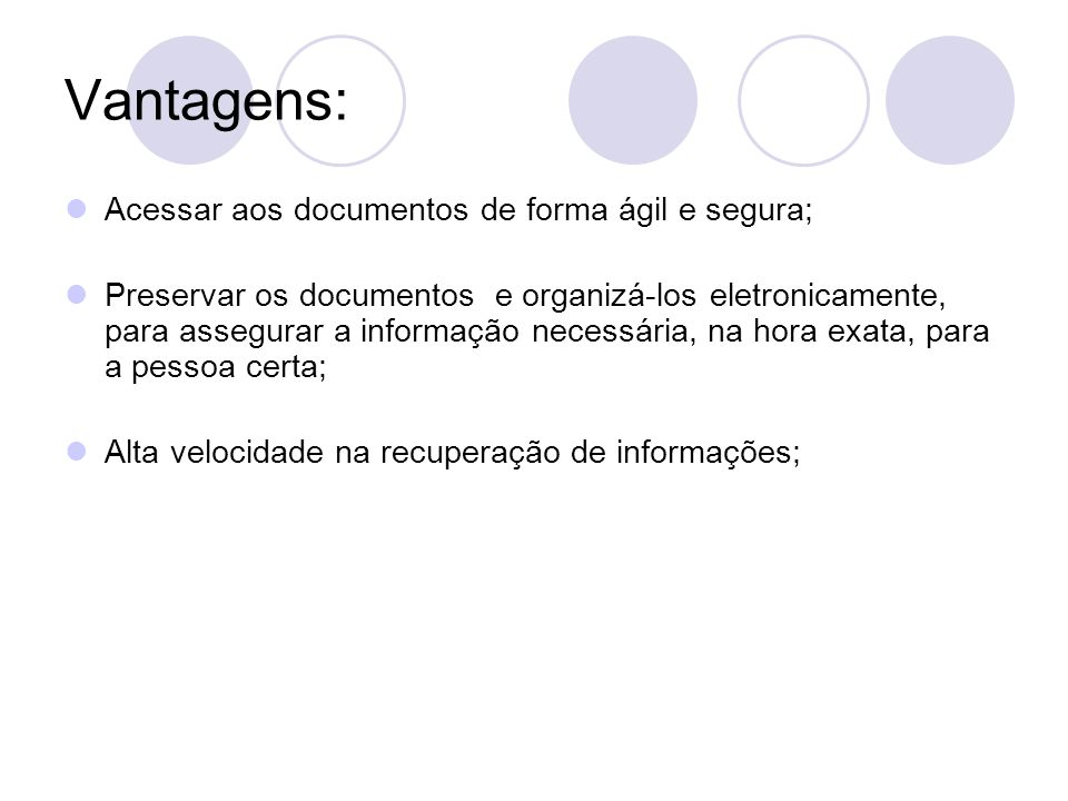 Vantagens: Acessar aos documentos de forma ágil e segura; Preservar os documentos e organizá-los eletronicamente, para assegurar a informação necessár
