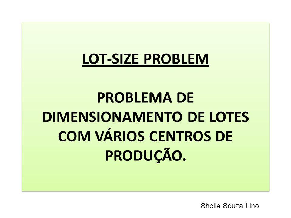 LOT-SIZE PROBLEM PROBLEMA DE DIMENSIONAMENTO DE LOTES COM VÁRIOS CENTROS DE PRODUÇÃO. Sheila Souza Lino