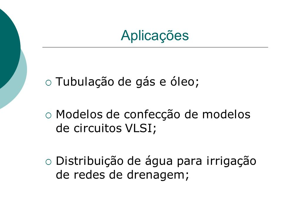 Tubulação de gás e óleo; Modelos de confecção de modelos de circuitos VLSI; Distribuição de água para irrigação de redes de drenagem; Aplicações