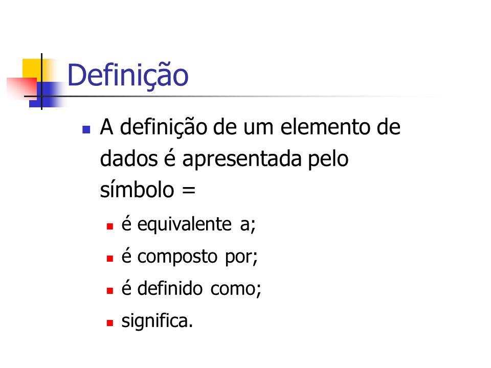 Definição A definição de um elemento de dados é apresentada pelo símbolo = é equivalente a; é composto por; é definido como; significa.