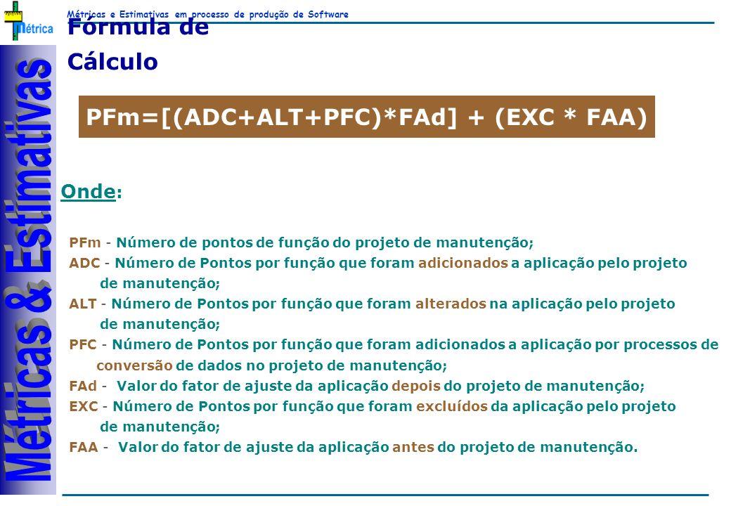 Métricas e Estimativas em processo de produção de Software RiKos Fórmula de Cálculo PFm=[(ADC+ALT+PFC)*FAd] + (EXC * FAA) PFm - Número de pontos de função do projeto de manutenção; ADC - Número de Pontos por função que foram adicionados a aplicação pelo projeto de manutenção; ALT - Número de Pontos por função que foram alterados na aplicação pelo projeto de manutenção; PFC - Número de Pontos por função que foram adicionados a aplicação por processos de conversão de dados no projeto de manutenção; FAd - Valor do fator de ajuste da aplicação depois do projeto de manutenção; EXC - Número de Pontos por função que foram excluídos da aplicação pelo projeto de manutenção; FAA - Valor do fator de ajuste da aplicação antes do projeto de manutenção.