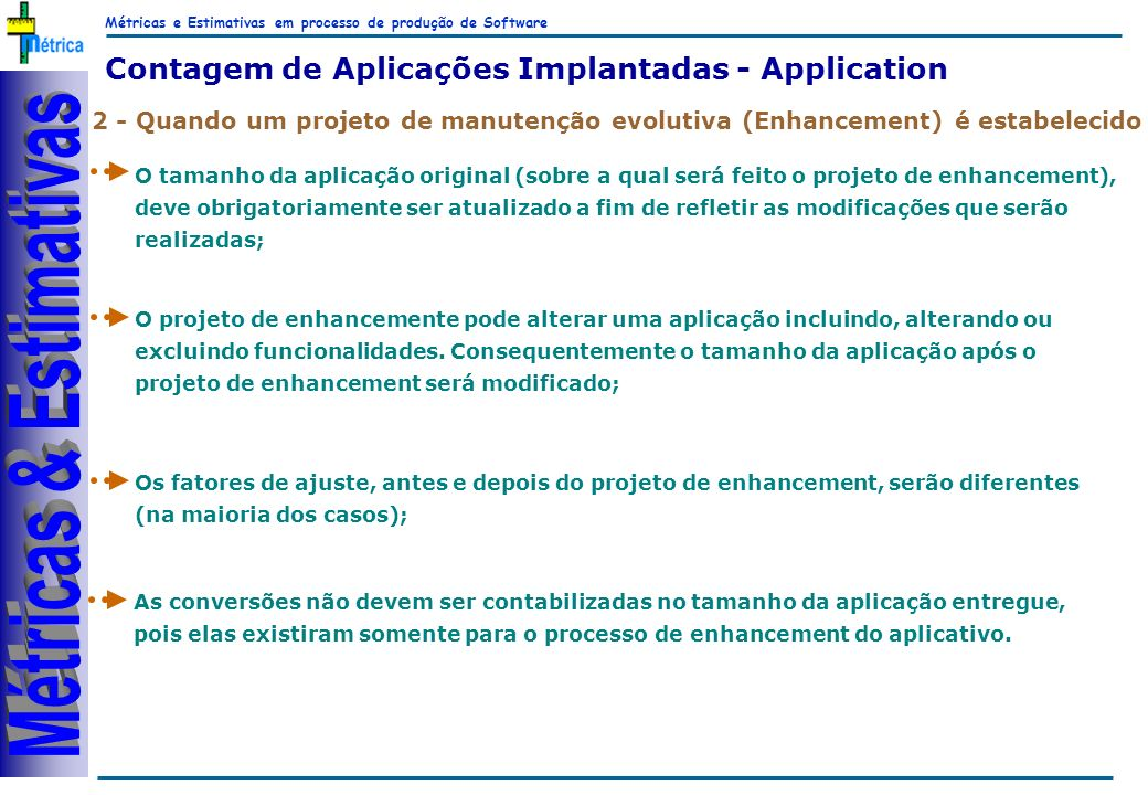 Métricas e Estimativas em processo de produção de Software RiKos 2 - Quando um projeto de manutenção evolutiva (Enhancement) é estabelecido Contagem de Aplicações Implantadas - Application O tamanho da aplicação original (sobre a qual será feito o projeto de enhancement), deve obrigatoriamente ser atualizado a fim de refletir as modificações que serão realizadas; O projeto de enhancemente pode alterar uma aplicação incluindo, alterando ou excluindo funcionalidades.