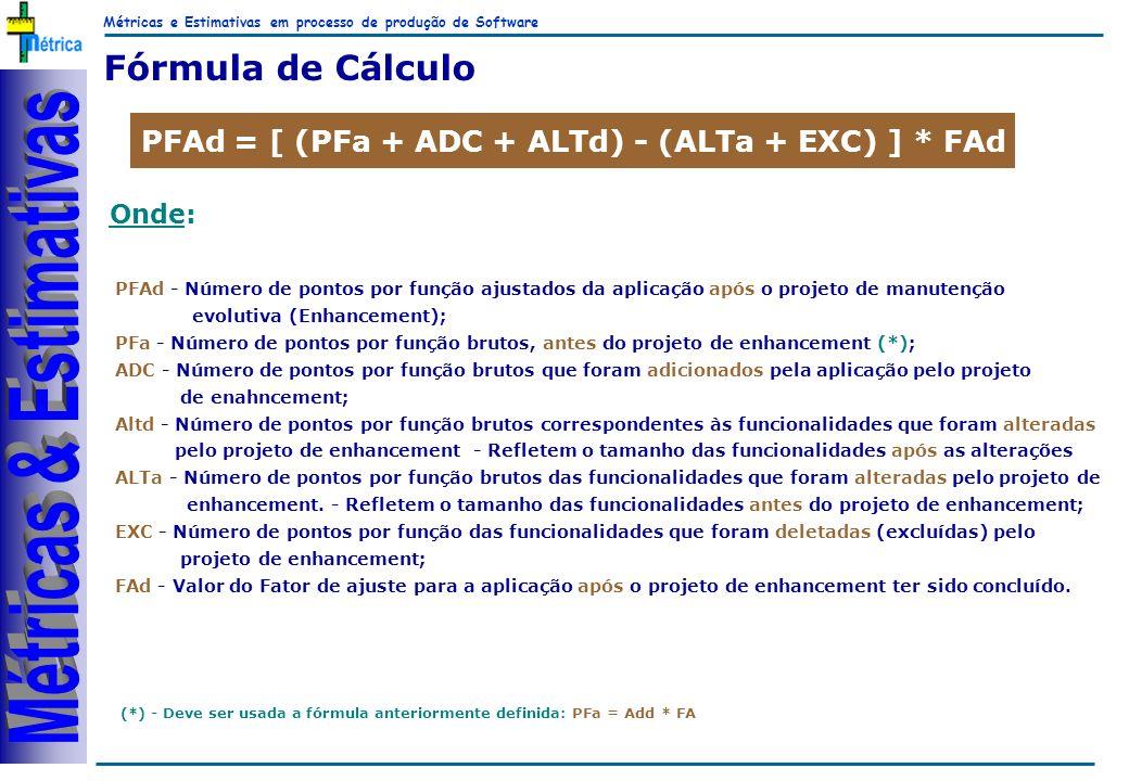 Métricas e Estimativas em processo de produção de Software RiKos Fórmula de Cálculo PFAd = [ (PFa + ADC + ALTd) - (ALTa + EXC) ] * FAd Onde: PFAd - Número de pontos por função ajustados da aplicação após o projeto de manutenção evolutiva (Enhancement); PFa - Número de pontos por função brutos, antes do projeto de enhancement (*); ADC - Número de pontos por função brutos que foram adicionados pela aplicação pelo projeto de enahncement; Altd - Número de pontos por função brutos correspondentes às funcionalidades que foram alteradas pelo projeto de enhancement - Refletem o tamanho das funcionalidades após as alterações ALTa - Número de pontos por função brutos das funcionalidades que foram alteradas pelo projeto de enhancement.