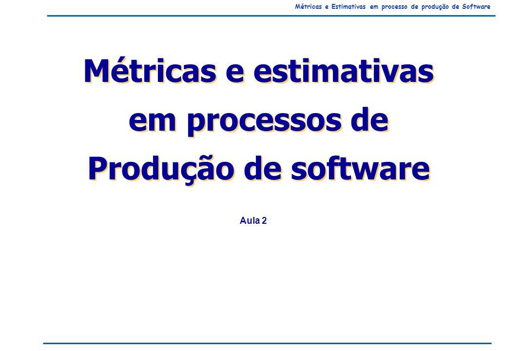 Métricas e Estimativas em processo de produção de Software Métricas e estimativas em processos de Produção de software Métricas e estimativas em processos de Produção de software Aula 2