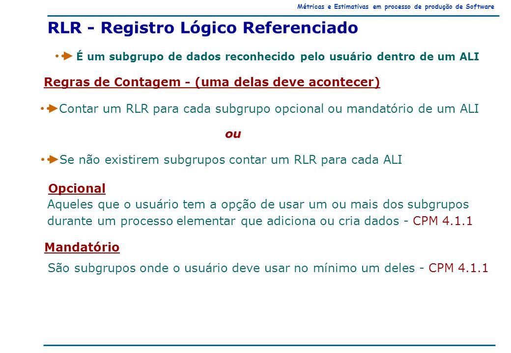 Métricas e Estimativas em processo de produção de Software Regras de Contagem - (uma delas deve acontecer) Contar um RLR para cada subgrupo opcional ou mandatório de um ALI ou Se não existirem subgrupos contar um RLR para cada ALI RLR - Registro Lógico Referenciado É um subgrupo de dados reconhecido pelo usuário dentro de um ALI Opcional Aqueles que o usuário tem a opção de usar um ou mais dos subgrupos durante um processo elementar que adiciona ou cria dados - CPM 4.1.1 Mandatório São subgrupos onde o usuário deve usar no mínimo um deles - CPM 4.1.1