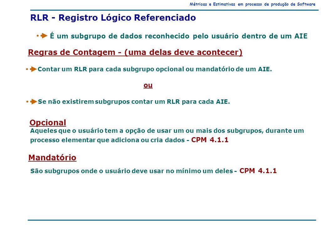 Métricas e Estimativas em processo de produção de Software Regras de Contagem - (uma delas deve acontecer) Contar um RLR para cada subgrupo opcional ou mandatório de um AIE.
