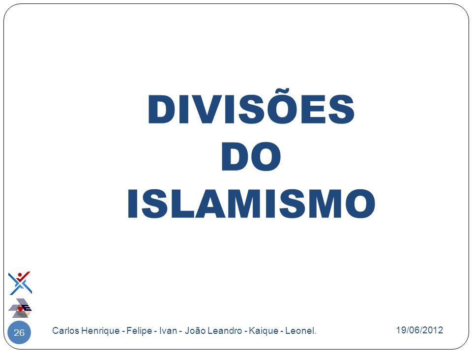 DIVISÕES DO ISLAMISMO 26 Carlos Henrique - Felipe - Ivan - João Leandro - Kaique - Leonel. 19/06/2012