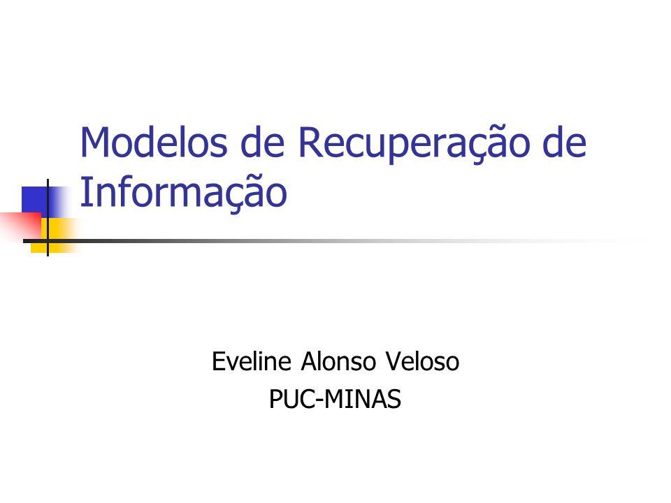 Modelos de Recuperação de Informação Eveline Alonso Veloso PUC-MINAS