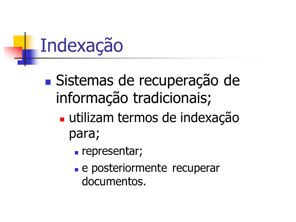 Indexação Sistemas de recuperação de informação tradicionais; utilizam termos de indexação para; representar; e posteriormente recuperar documentos.