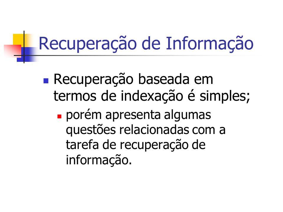 Recuperação de Informação – Dificuldades Recuperação de informação utilizando termos de indexação adota como base fundamental a idéia de que; a semântica de documentos e da necessidade de informação do usuário; pode naturalmente ser expressa através de um conjunto de termos de indexação.