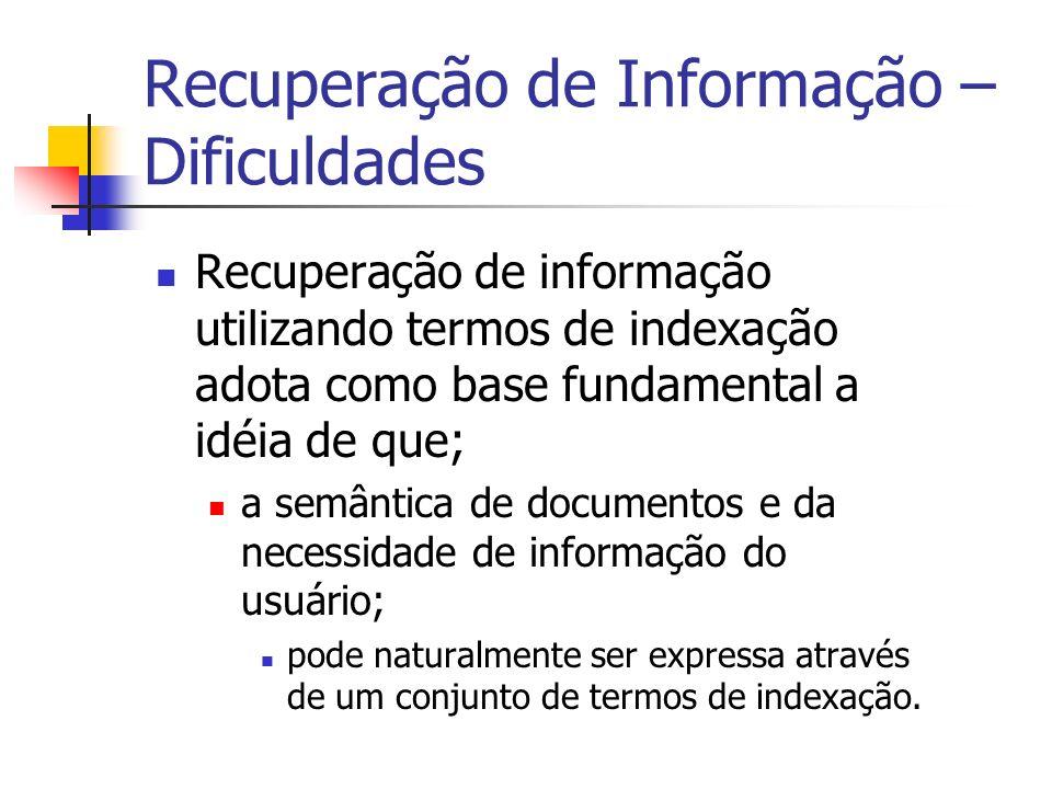 Recuperação de Informação – Dificuldades Claramente essa é uma simplificação do problema de recuperação de informação; porque muita da semântica do documento e da necessidade de informação do usuário; é perdida quando os representamos por um conjunto de termos.