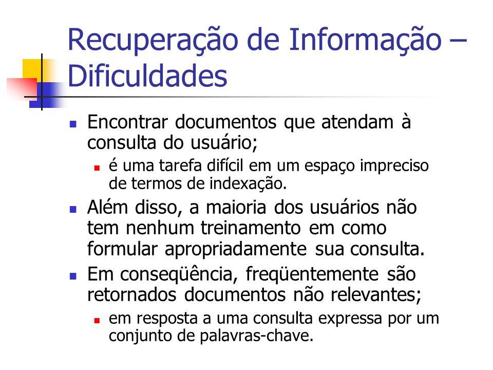 Recuperação de Informação – Dificuldades Encontrar documentos que atendam à consulta do usuário; é uma tarefa difícil em um espaço impreciso de termos