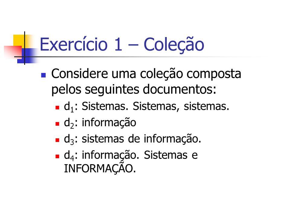 Exercício 1 – Coleção Considere uma coleção composta pelos seguintes documentos: d 1 : Sistemas. Sistemas, sistemas. d 2 : informação d 3 : sistemas d