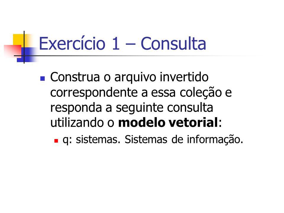 Exercício 1 – Consulta Construa o arquivo invertido correspondente a essa coleção e responda a seguinte consulta utilizando o modelo vetorial: q: sist