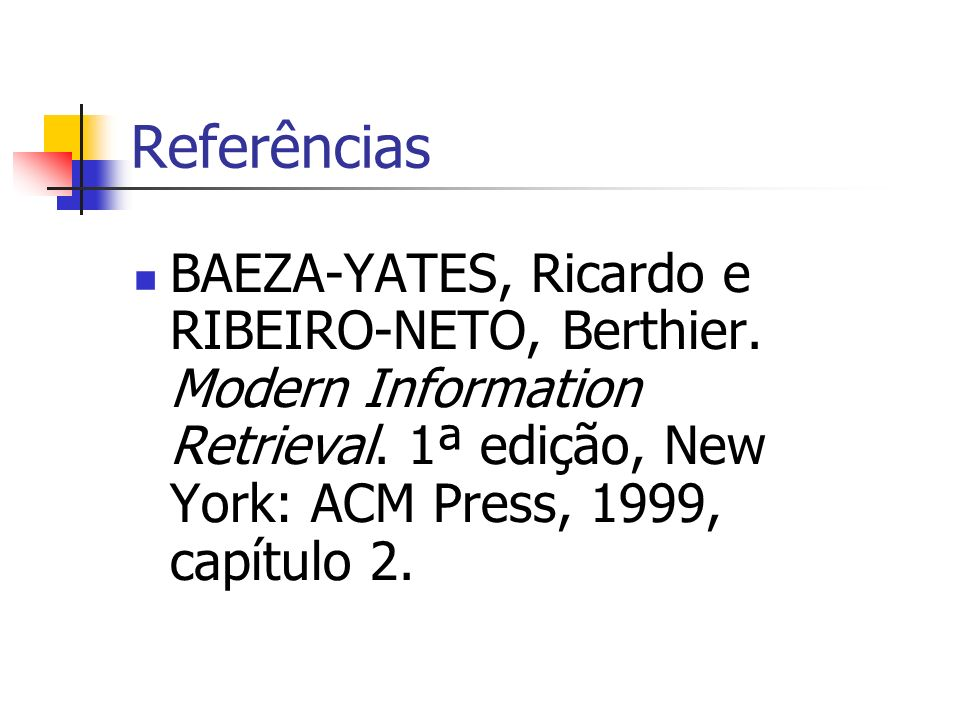 Referências BAEZA-YATES, Ricardo e RIBEIRO-NETO, Berthier. Modern Information Retrieval. 1ª edição, New York: ACM Press, 1999, capítulo 2.