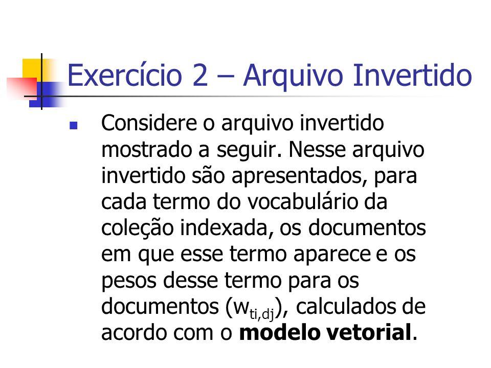 Exercício 2 – Arquivo Invertido Considere o arquivo invertido mostrado a seguir. Nesse arquivo invertido são apresentados, para cada termo do vocabulá