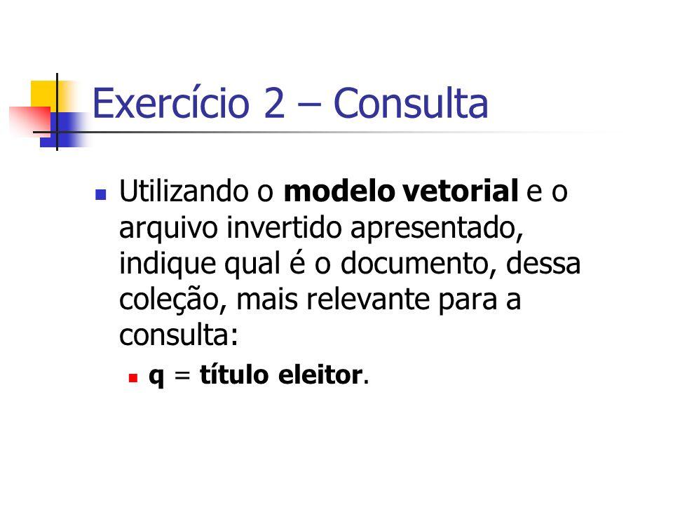 Exercício 2 – Consulta Utilizando o modelo vetorial e o arquivo invertido apresentado, indique qual é o documento, dessa coleção, mais relevante para