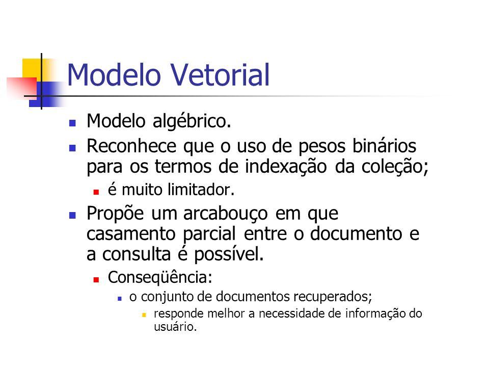 Modelo Vetorial Modelo algébrico. Reconhece que o uso de pesos binários para os termos de indexação da coleção; é muito limitador. Propõe um arcabouço