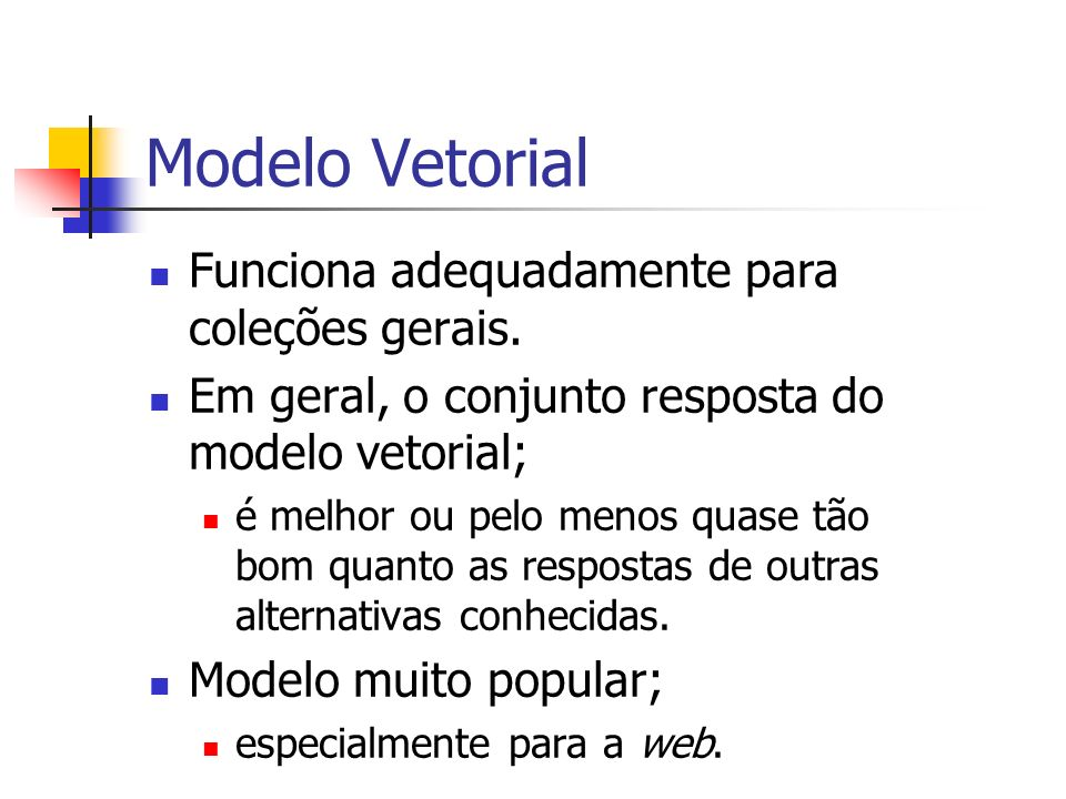 Modelo Vetorial Funciona adequadamente para coleções gerais. Em geral, o conjunto resposta do modelo vetorial; é melhor ou pelo menos quase tão bom qu