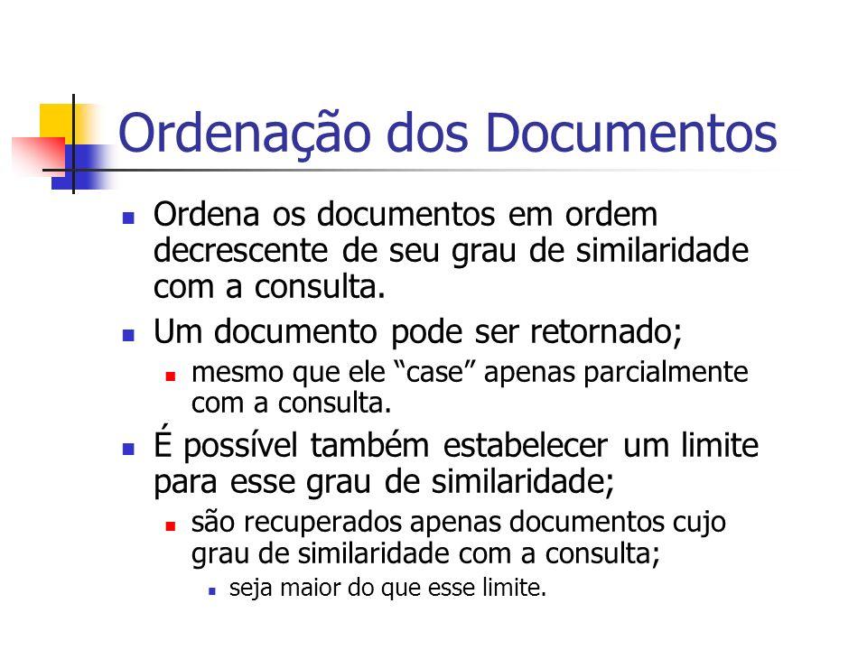 Ordenação dos Documentos Ordena os documentos em ordem decrescente de seu grau de similaridade com a consulta. Um documento pode ser retornado; mesmo